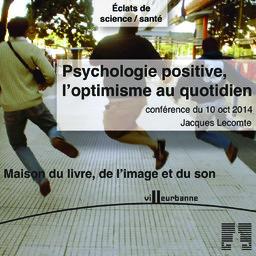 Psychologie positive, l'optimisme au quotidien : cycle de conférence Eclat de science, Maison du livre de l'image et du son - vendredi 10 octobre 2014 / Jacques Lecomte | Lecomte, Jacques (1955-....). Auteur