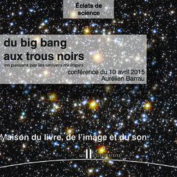 du big bang aux trous noirs ens passant par les univers multiples : cycle de conférence Eclat de science, Maison du livre de l'image et du son - vendredi 10 avril 2015 / Aurélien Barrau | Barrau, Aurélien. Auteur