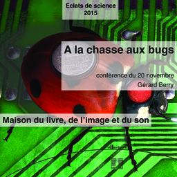 A la chasse aux bugs : les approches scientifiques pour une informatique plus sûre : cycle de conférence Eclat de science, Maison du livre de l'image et du son - vendredi 20 novembre 2015 / Gérard Berry | Berry, Gérard. Auteur