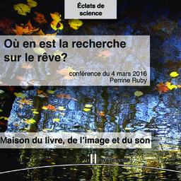 Où en est la recherche sur les rêves ? : cycle de conférence Eclat de science, Maison du livre de l'image et du son - vendredi 4 mars 2016 / Perrine Ruby | Ruby, Perrine. Auteur
