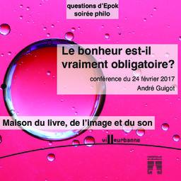 Le bonheur est-il vraiment obligatoire ? : soirée philo, Maison du livre de l'image et du son - vendredi 24 février 2017 / André Guigot | Guigot, André. Auteur