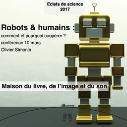 Robots & humains : comment et pourquoi coopérer ? : cycle de conférence Eclat de science, Maison du livre de l'image et du son - vendredi 10 mars 2017 / Olivier Simonin | Simonin, Olivier. Auteur