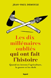 Les dix millénaires oubliés qui ont fait l'histoire : quand on inventa l'agriculture, la guerre et les chefs / Jean-Paul Demoule | Demoule, Jean-Paul (1947-....). 07