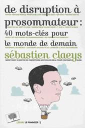 De disruption à prosommateur : 40 mots-clés pour le monde de demain / Sebastien Claeys | Claeys, Sebastien. Auteur